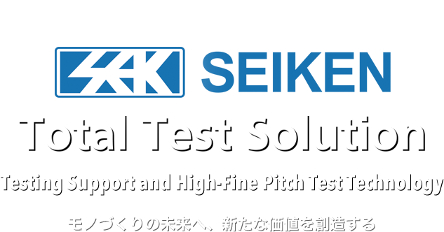 SEIKEN Total Test Solution Testing Support and High-Fine Pitch Test Technology モノづくりの未来へ、新たな価値を創造する